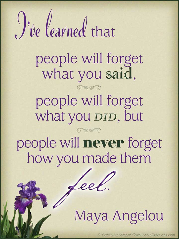 """""""I've learned that people will forget what you said, people will forget what you did, but people will never forget how you made them feel."""" Maya Angelou"""